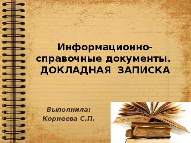 Информационно-справочные документы.  ДОКЛАДНАЯ ЗАПИСКА Выполнила: Корнеева С.П.