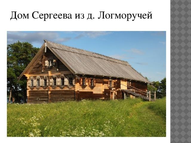 Дом Сергеева из д. Логморучей