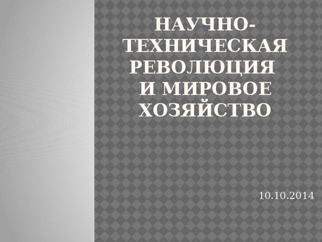 Научно-техническая революция  и мировое хозяйство 10.10.2014