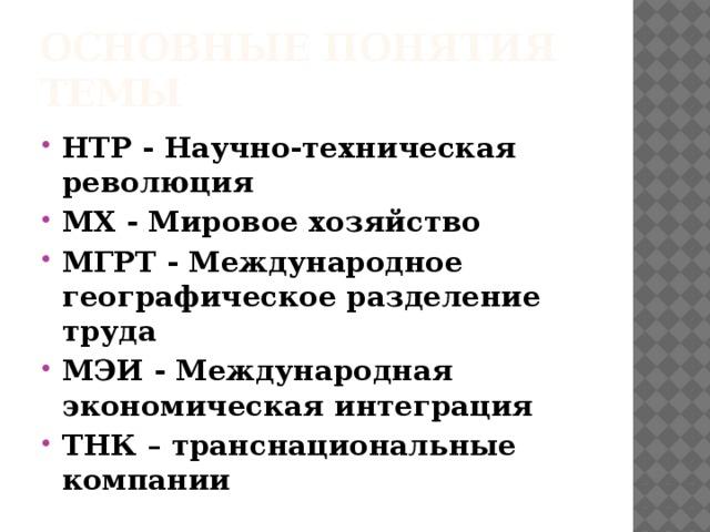 Основные понятия темы НТР - Научно-техническая революция МХ - Мировое хозяйство МГРТ - Международное географическое разделение труда МЭИ - Международная экономическая интеграция ТНК – транснациональные компании