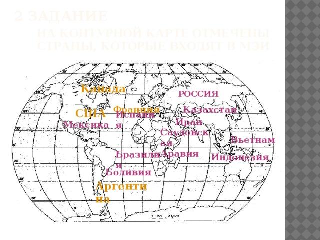 На контурной карте отмечены страны, которые входят в МЭИ   2 задание Канада РОССИЯ Франция Казахстан США Испания Иран Мексика Саудовская Аравия Вьетнам Бразилия Индонезия Боливия Аргентина