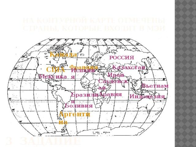 На контурной карте отмечены страны, которые входят в МЭИ   Канада РОССИЯ Казахстан Франция США Испания Иран Мексика Саудовская Аравия Вьетнам Бразилия Индонезия Боливия Аргентина 3 задание