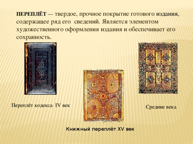 ПЕРЕПЛЁТ — твердое, прочное покрытие готового издания , содержащее ряд его сведений. Является элементом художественного оформления издания и обеспечивает его сохранность. Переплёт кодекса IV век Средние века Книжный переплёт XV век
