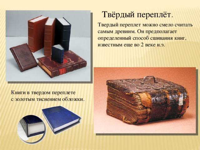 Твёрдый переплёт . Твердый переплет можно смело считать самым древним. Он предполагает определенный способ сшивания книг, известным еще во 2 веке н.э.  Книгив твердомпереплете с золотым тиснениемобложки .