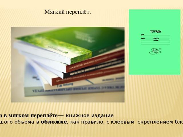 Мягкий переплёт. Книга в мягком переплёте — книжное издание  большого объема в обложке , как правило, с клеевым скреплением блока.