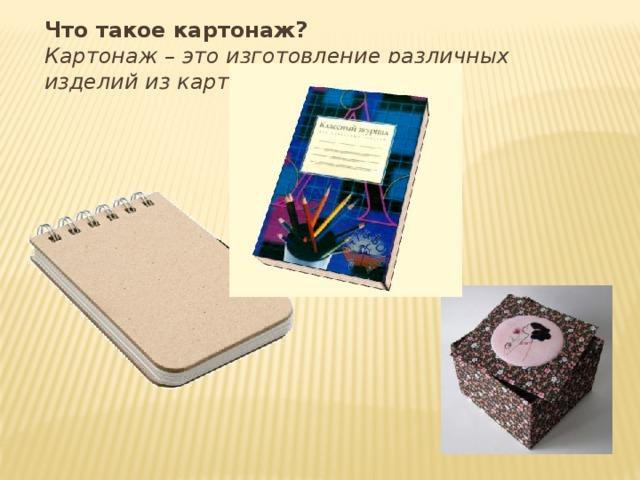 Что такое картонаж? Картонаж – это изготовление различных изделий из картона.