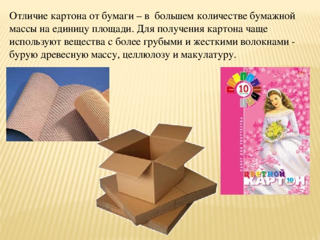Отличие картона от бумаги – в большем количестве бумажной массы на единицу площади. Для получения картона чаще используют вещества с более грубыми и жесткими волокнами - бурую древесную массу, целлюлозу и макулатуру.
