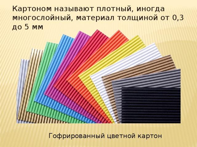 Картоном называют плотный, иногда многослойный, материал толщиной от 0,3 до 5 мм Гофрированный цветной картон