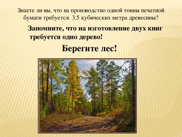 Знаете ли вы, что на производство одной тонны печатной бумаги требуется 3.5 кубических метра древесины? Запомните, что на изготовление двух книг  требуется одно дерево! Берегите лес!