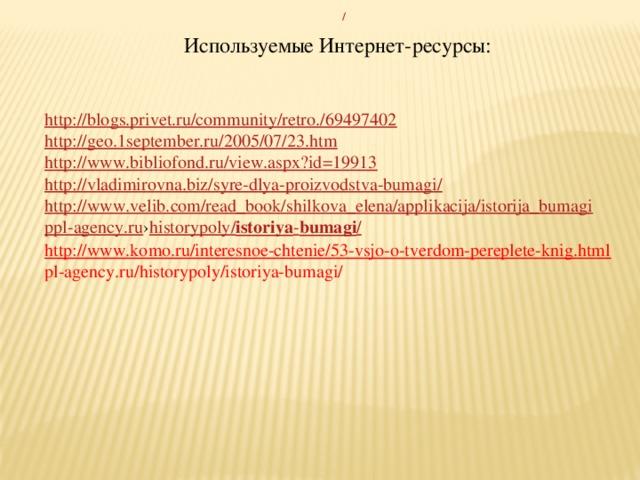 Используемые Интернет-ресурсы:  http://blogs.privet.ru/community/retro./69497402 http://geo.1september.ru/2005/07/23.htm http://www.bibliofond.ru/view.aspx?id=19913 http://vladimirovna.biz/syre-dlya-proizvodstva-bumagi/ http://www.velib.com/read_book/shilkova_elena/applikacija/istorija_bumagi ppl-agency.ru › historypoly / istoriya - bumagi / http://www.komo.ru/interesnoe-chtenie/53-vsjo-o-tverdom-pereplete-knig.html pl-agency.ru/historypoly/istoriya-bumagi/
