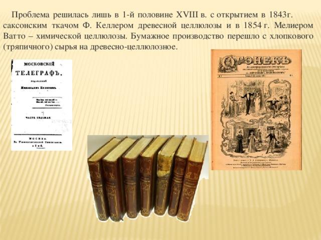 Проблема решилась лишь в 1-й половине XVIIIв. соткрытием в 1843г. саксонским ткачом Ф. Келлером древесной целлюлозы и в 1854г. Мелиером Ватто – химической целлюлозы. Бумажное производство перешло с хлопкового (тряпичного) сырья на древесно-целлюлозное.