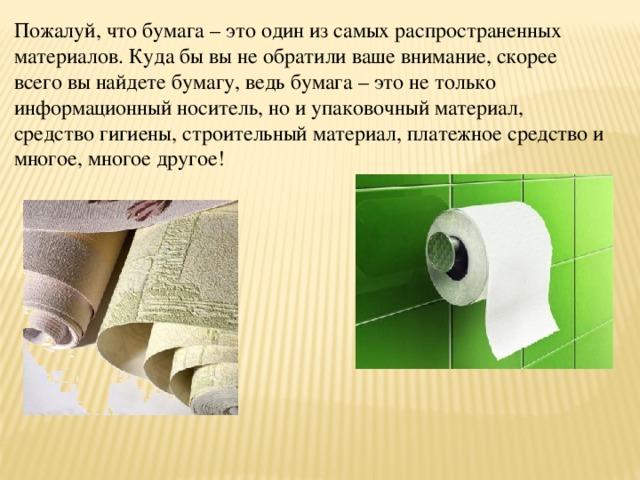 Пожалуй, что бумага – это один из самых распространенных материалов. Куда бы вы не обратили ваше внимание, скорее всего вы найдете бумагу, ведь бумага – это не только информационный носитель, но и упаковочный материал, средство гигиены, строительный материал, платежное средство и многое, многое другое!
