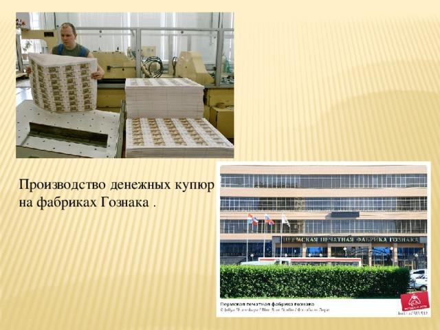 Производство денежных купюр на фабриках Гознака .