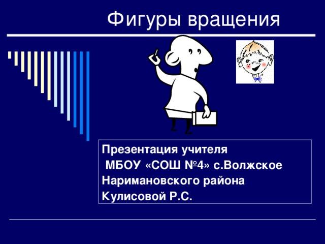 Фигуры вращения Презентация учителя  МБОУ «СОШ №4» с.Волжское Наримановского района Кулисовой Р.С.