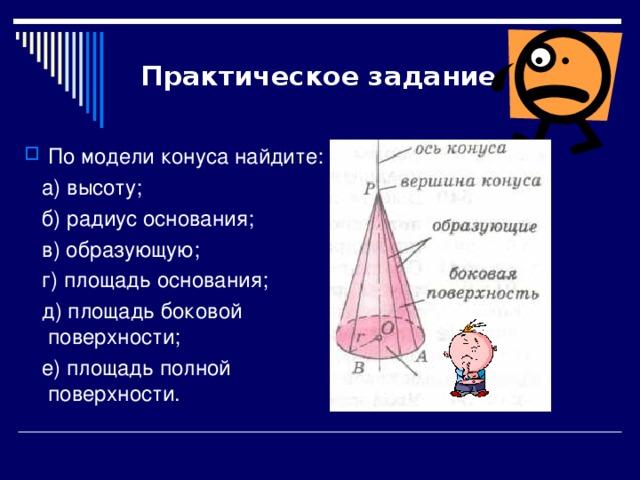 Практическое задание По модели конуса найдите:  а) высоту;  б) радиус основания;  в) образующую;  г) площадь основания;  д) площадь боковой поверхности;  е) площадь полной поверхности.