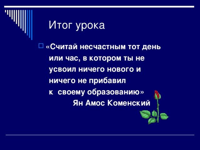 Итог урока «Считай несчастным тот день  или час, в котором ты не  усвоил ничего нового и  ничего не прибавил  к своему образованию»  Ян Амос Коменский