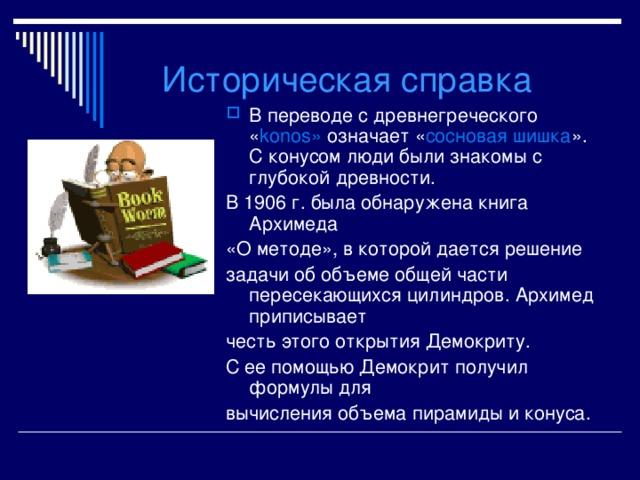 Историческая справка В переводе с древнегреческого « konos » означает « сосновая шишка ». С конусом люди были знакомы с глубокой древности. В 1906 г. была обнаружена книга Архимеда «О методе», в которой дается решение задачи об объеме общей части пересекающихся цилиндров. Архимед приписывает честь этого открытия Демокриту. С ее помощью Демокрит получил формулы для вычисления объема пирамиды и конуса.