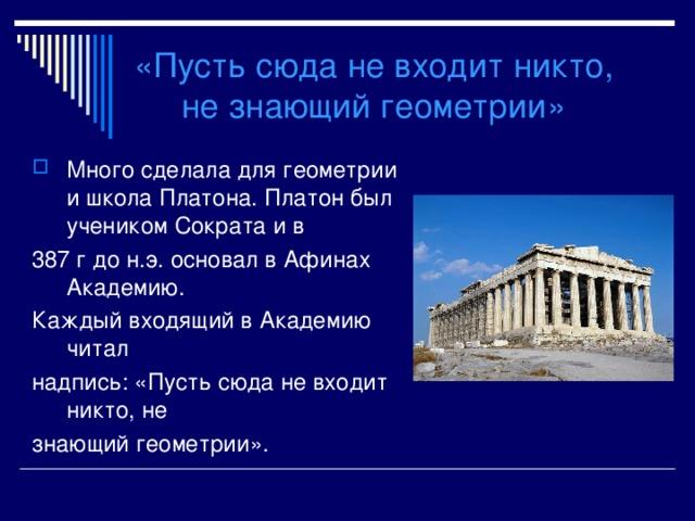«Пусть сюда не входит никто,  не знающий геометрии» Много сделала для геометрии и школа Платона. Платон был учеником Сократа и в 387 г до н.э. основал в Афинах Академию. Каждый входящий в Академию читал надпись: «Пусть сюда не входит никто, не знающий геометрии».