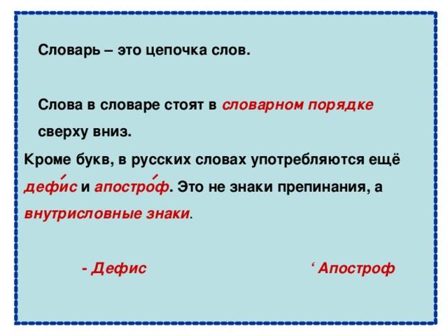 Словарь – это цепочка слов.  Слова в словаре стоят в словарном порядке  сверху вниз.  Кроме букв, в русских словах употребляются ещё дефис и апостроф . Это не знаки препинания, а внутрисловные знаки .  -  Дефис ' Апостроф