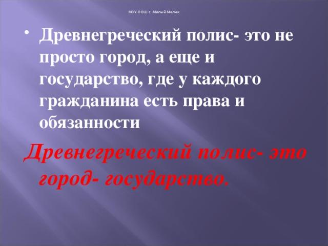 МОУ ООШ с. Малый Мелик Древнегреческий полис- это не просто город, а еще и государство, где у каждого гражданина есть права и обязанности Древнегреческий полис- это город- государство .