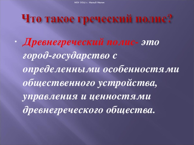 МОУ ООШ с. Малый Мелик Древнегреческий полис- это город-государство с определенными особенностями общественного устройства, управления и ценностями древнегреческого общества.
