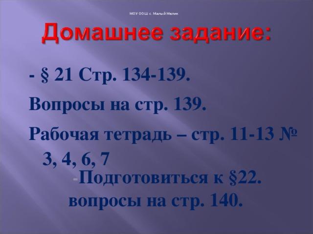 МОУ ООШ с. Малый Мелик - § 21 Стр. 134-139. Вопросы на стр. 139. Рабочая тетрадь – стр. 11-13 № 3, 4, 6, 7  - Подготовиться к §22. вопросы на стр. 140.
