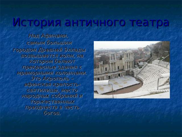 История античного театра Над Афинами, самым большим городом Древней Эллады возвышается холм, на котором белеют прекрасные здания с мраморными колоннами. Это Акрополь – афинская крепость-святилище, место народных собраний и торжественных празднеств в честь богов.
