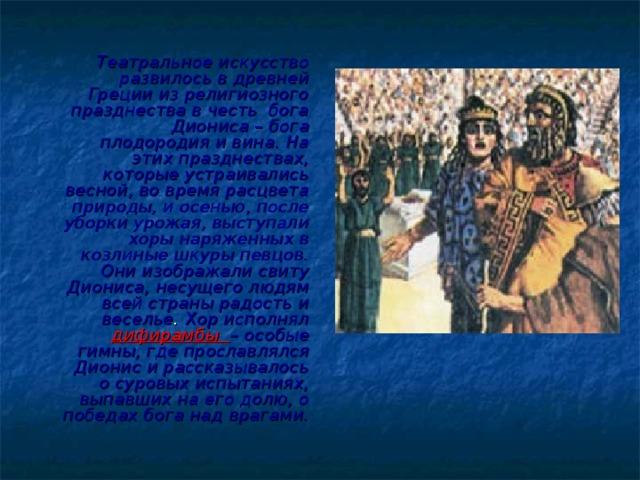 Театральное искусство развилось в древней Греции из религиозного празднества в честь бога Диониса – бога плодородия и вина. На этих празднествах, которые устраивались весной, во время расцвета природы, и осенью, после уборки урожая, выступали хоры наряженных в козлиные шкуры певцов. Они изображали свиту Диониса, несущего людям всей страны радость и веселье . Хор исполнял  дифирамбы – особые гимны, где прославлялся Дионис и рассказывалось о суровых испытаниях, выпавших на его долю, о победах бога над врагами.