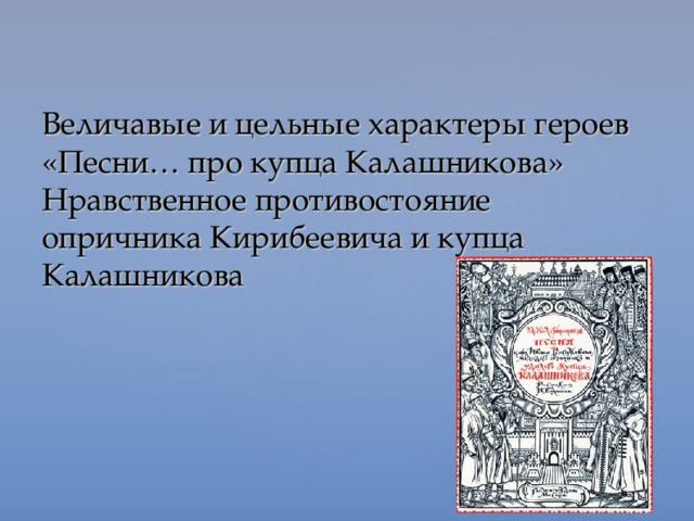 Величавые и цельные характеры героев «Песни… про купца Калашникова»  Нравственное противостояние опричника Кирибеевича и купца Калашникова