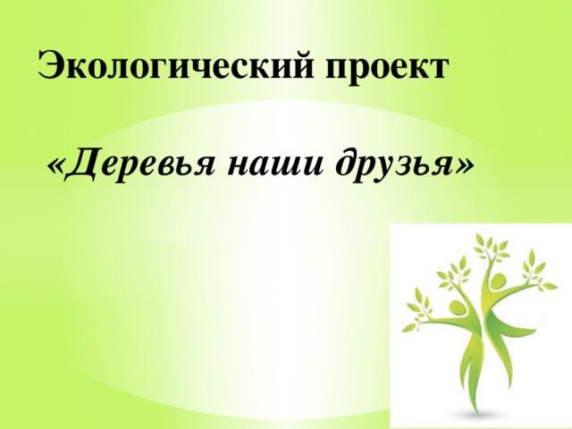 Экологический проект    «Деревья наши друзья»