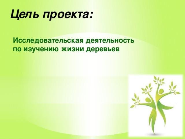 Цель проекта: Исследовательская деятельность по изучению жизни деревьев