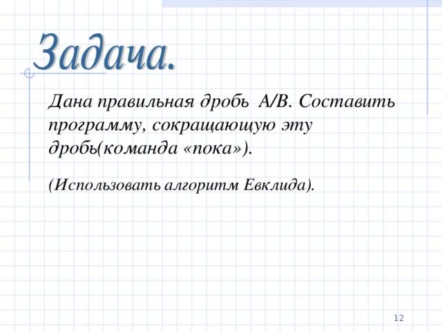 Дана правильная дробь А /B .  Составить программу, сокращающую эту дробь(команда «пока»). (Использовать алгоритм Евклида).