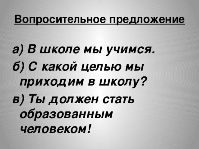 Вопросительное предложение а) В школе мы учимся. б) С какой целью мы приходим в школу? в) Ты должен стать образованным человеком!