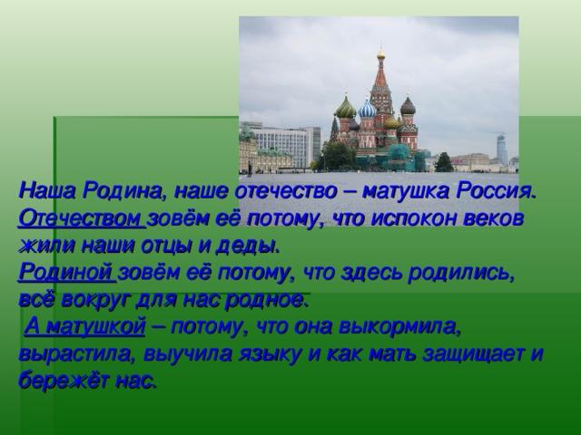 Наша Родина, наше отечество – матушка Россия. Отечеством зовём её потому, что испокон веков жили наши отцы и деды. Родиной зовём её потому, что здесь родились, всё вокруг для нас родное.  А матушкой – потому, что она выкормила, вырастила, выучила языку и как мать защищает и бережёт нас.