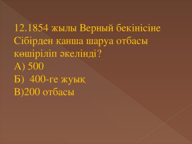 12.1854 жылы Верный бекінісіне Сібірден қанша шаруа отбасы көшіріліп әкелінді? А) 500 Б) 400-ге жуық В)200 отбасы