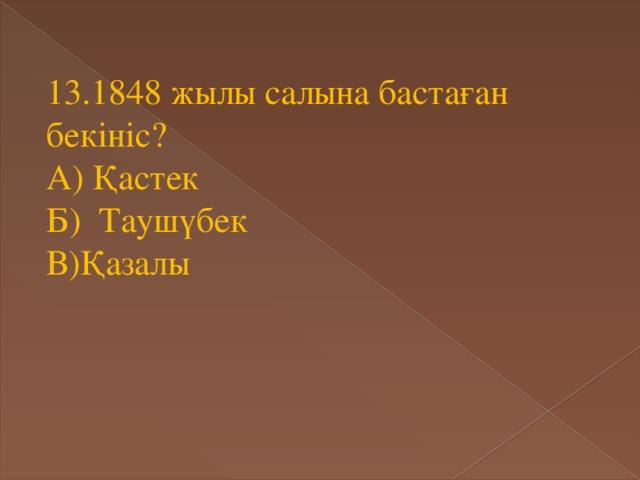 13.1848 жылы салына бастаған бекініс? А) Қастек Б) Таушүбек В)Қазалы