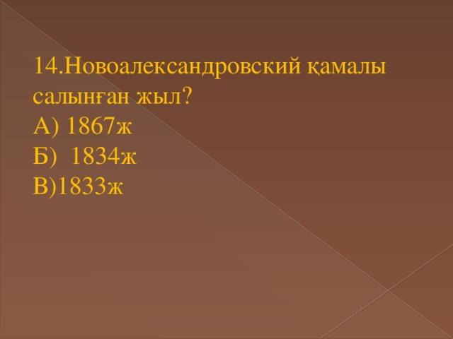14.Новоалександровский қамалы салынған жыл? А) 1867ж Б) 1834ж В)1833ж