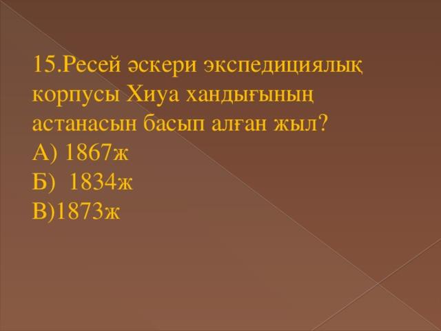 15.Ресей әскери экспедициялық корпусы Хиуа хандығының астанасын басып алған жыл? А) 1867ж Б) 1834ж В)1873ж
