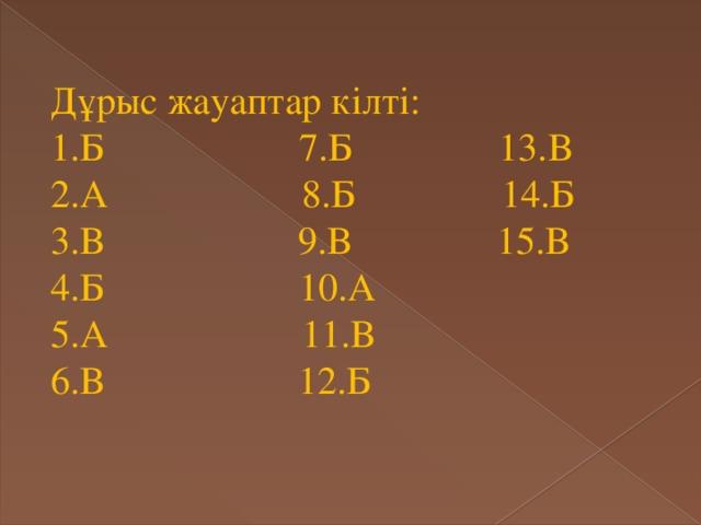 Дұрыс жауаптар кілті: 1.Б 7.Б 13.В 2.А 8.Б 14.Б 3.В 9.В 15.В 4.Б 10.А 5.А 11.В 6.В 12.Б
