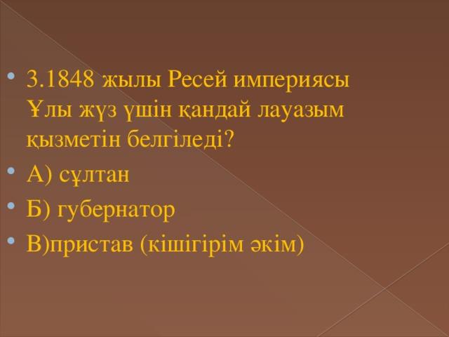 3.1848 жылы Ресей империясы Ұлы жүз үшін қандай лауазым қызметін белгіледі? А) сұлтан Б) губернатор В)пристав (кішігірім әкім)