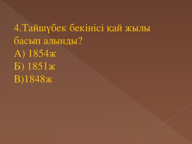 4.Тайшүбек бекінісі қай жылы басып алынды? А) 1854ж Б) 1851ж В)1848ж