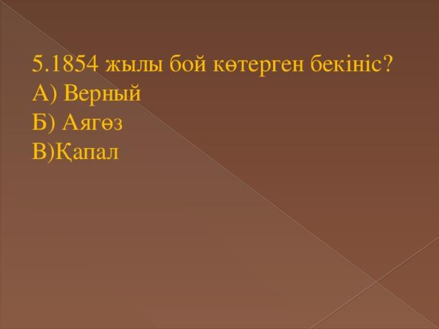 5.1854 жылы бой көтерген бекініс? А) Верный Б) Аягөз В)Қапал