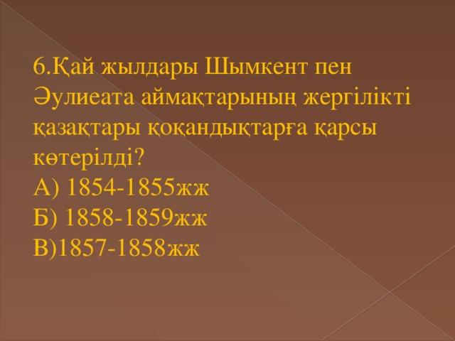 6.Қай жылдары Шымкент пен Әулиеата аймақтарының жергілікті қазақтары қоқандықтарға қарсы көтерілді? А) 1854-1855жж Б) 1858-1859жж В)1857-1858жж