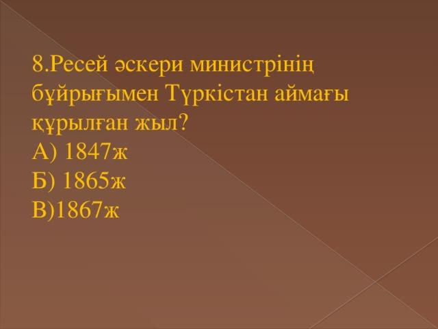 8.Ресей әскери министрінің бұйрығымен Түркістан аймағы құрылған жыл? А) 1847ж Б) 1865ж В)1867ж
