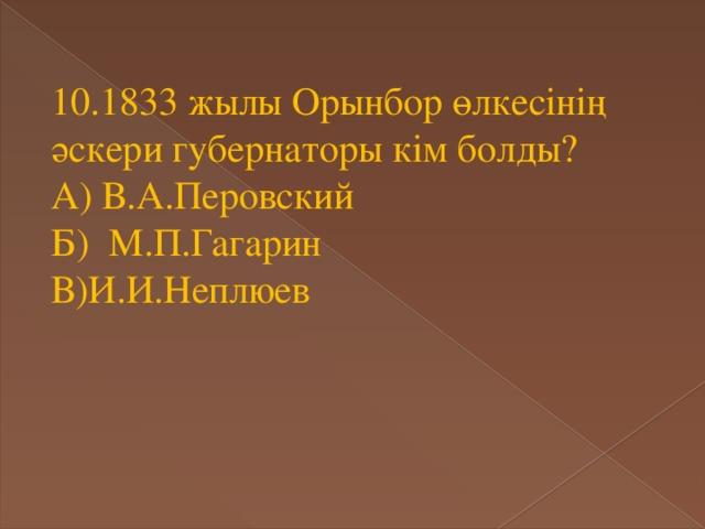 10.1833 жылы Орынбор өлкесінің әскери губернаторы кім болды? А) В.А.Перовский Б) М.П.Гагарин В)И.И.Неплюев