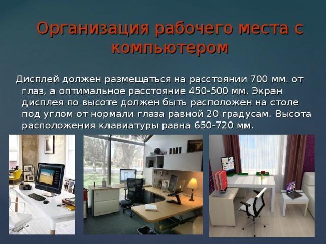 Организация рабочего места с компьютером  Дисплей должен размещаться на расстоянии 700 мм. от глаз, а оптимальное расстояние 450-500 мм. Экран дисплея по высоте должен быть расположен на столе под углом от нормали глаза равной 20 градусам. Высота расположения клавиатуры равна 650-720 мм.