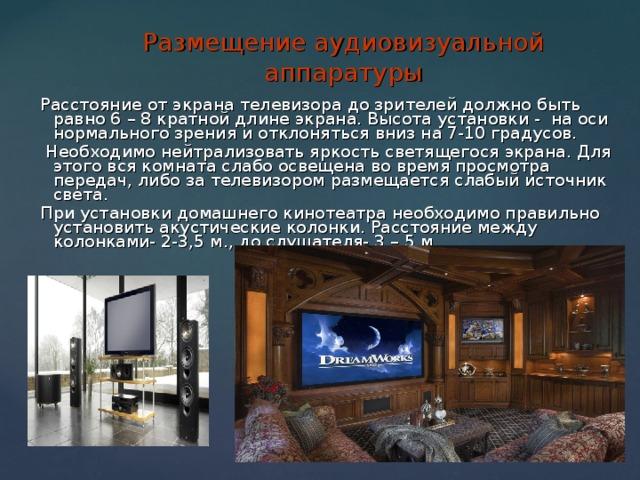 Размещение аудиовизуальной аппаратуры Расстояние от экрана телевизора до зрителей должно быть равно 6 – 8 кратной длине экрана. Высота установки - на оси нормального зрения и отклоняться вниз на 7-10 градусов.  Необходимо нейтрализовать яркость светящегося экрана. Для этого вся комната слабо освещена во время просмотра передач, либо за телевизором размещается слабый источник света. При установки домашнего кинотеатра необходимо правильно установить акустические колонки. Расстояние между колонками- 2-3,5 м., до слушателя- 3 – 5 м.