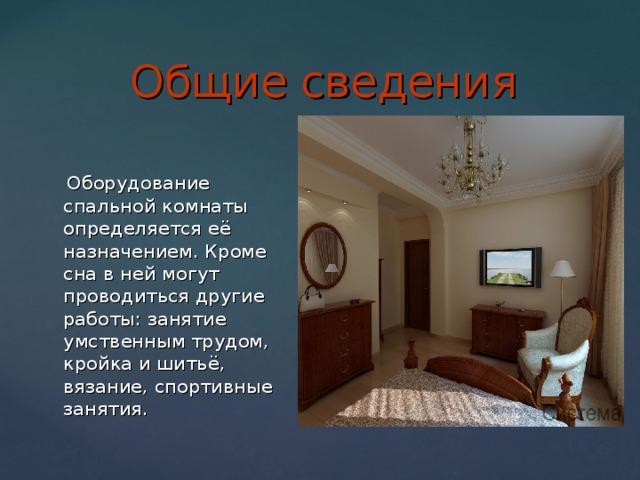 Общие сведения  Оборудование спальной комнаты определяется её назначением. Кроме сна в ней могут проводиться другие работы: занятие умственным трудом, кройка и шитьё, вязание, спортивные занятия.