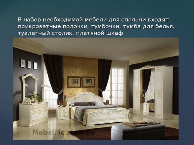 В набор необходимой мебели для спальни входят: прикроватные полочки, тумбочки, тумба для белья, туалетный столик, платяной шкаф.