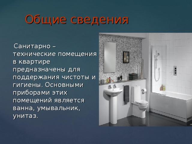 Общие сведения  Санитарно – технические помещения в квартире предназначены для поддержания чистоты и гигиены. Основными приборами этих помещений является ванна, умывальник, унитаз.